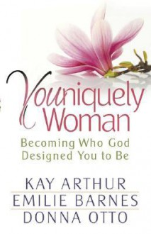 Youniquely Woman: Becoming Who God Designed You to Be - Kay Arthur, Emilie Barnes, Donna Otto