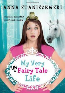 My Very UnFairy Tale Life - Anna Staniszewski
