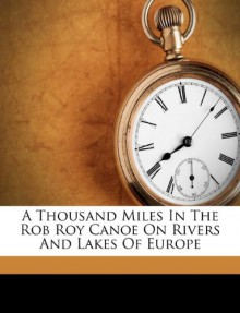 A Thousand Miles In The Rob Roy Canoe On Rivers And Lakes Of Europe - John M. MacGregor