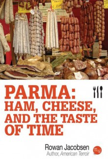 Parma: Ham, Cheese, and the Taste of Time - Rowan Jacobsen