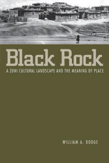 Black Rock: A Zuni Cultural Landscape and the Meaning of Place - William A. Dodge
