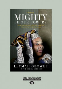 Mighty be Our Powers: How Sisterhood, Prayer, and Sex Changed a Nation at War - Leymah Gbowee