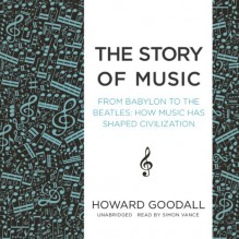 The Story of Music: From Babylon to the Beatles: How Music Has Shaped Civilization - Inc. Blackstone Audio, Inc., Howard Goodall, Simon Vance