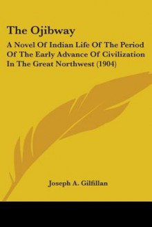 The Ojibway: A Novel of Indian Life of the Period of the Early Advance of Civilization in the Great Northwest (1904) - Joseph A. Gilfillan