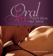 Oral Sex That'll Blow Her Mind: An Illustrated Guide to Giving Her Amazing Orgasms - Shanna Katz