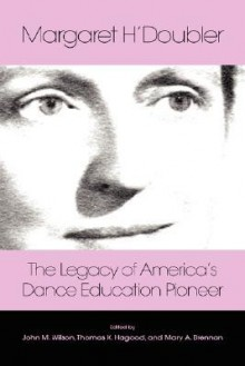 Margaret H'Doubler: The Legacy of America's Dance Education Pioneer: An Anthology - Mary Alice Brennan