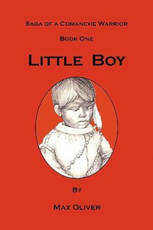 Little Boy, Saga of a Comanche Warrior, Book One - Max Oliver