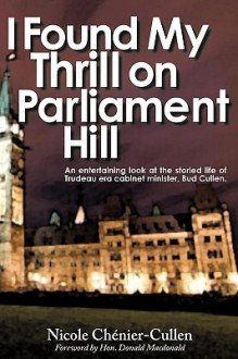 I Found My Thrill on Parliament Hill: Not Just Another Political Memoir. Welcome to the Life of Bud Cullen, Trudeau Era Cabinet Minister, Member of Pa - Chnier-Cullen Nicole Chnier-Cullen