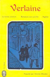 La bonne chanson / Romances sans paroles / Sagesse - Paul Verlaine, Antoine Blondin, Jacques Borel