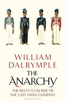 The Anarchy: The Rise and Fall of the East India Company - William Dalrymple