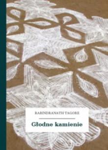 Głodne kamienie - Rabindranath Tagore,Franciszek Mirandola,Jerzy Bandrowski