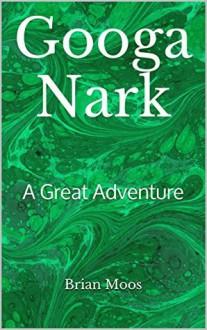 Googa Nark: A Great Adventure - Brian Moos