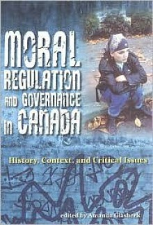Moral Regulation And Governance In Canada: History, Context, And Critical Issues - Amanda Glasbeek
