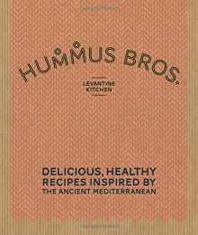 Hummus Bros. Levantine Kitchen: Delicious, Healthy Recipes Inspired by the Ancient Mediterranean - Hummus Bros. Levantine Kitchen