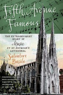 Fifth Avenue Famous: The Extraordinary Story of Music at St. Patrick's Cathedral - Salvatore Basile, Timothy M. Dolan