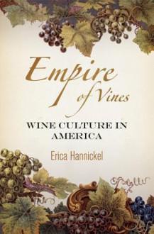 Empire of Vines: Wine Culture in America (Nature and Culture in America) - Erica Hannickel