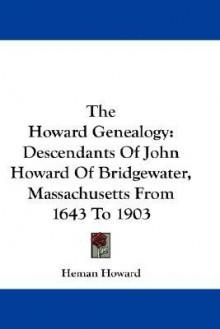 The Howard Genealogy: Descendants of John Howard of Bridgewater, Massachusetts from 1643 to 1903 - Heman Howard