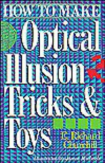 How To Make Optical Illusion Tricks & Toys - E. Richard Churchill, James Michaels