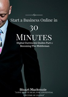 Start a Business Online in 30 minutes: Sell things you never heard of, in places you have never been. (Digital Currencies Guides Book 1) - Stuart Mackenzie