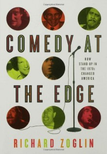 Comedy at the Edge: How Stand-up in the 1970s Changed America - Richard Zoglin
