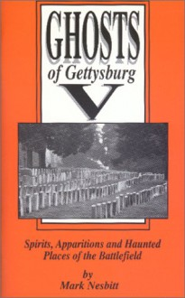 Ghosts of Gettysburg V: Spirits Apparitions and Haunted Places of the Battlefield, Vol. 5 - Mark Nesbitt, Ryan C. Stouch