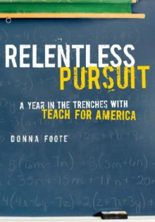 Relentless Pursuit: A Year in the Trenches with Teach for America - Donna Foote