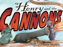 Henry and the Cannons: An Extraordinary True Story of the American Revolution - Don Brown