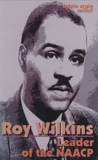 Roy Wilkins: Leader of the NAACP - Calvin Craig Miller