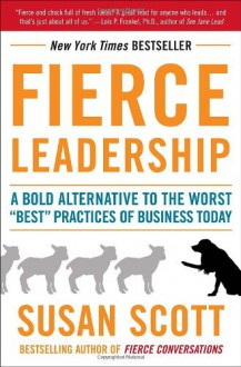 "Fierce Leadership: A Bold Alternative to the Worst ""Best"" Practices of Business Today - Susan Scott"