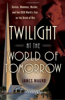 Twilight at the World of Tomorrow : Genius, Madness, Murder, and the 1939 World's Fair on the Brink of War - James Mauro