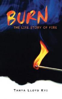 Burn: The Life Story of Fire - Tanya Lloyd Kyi