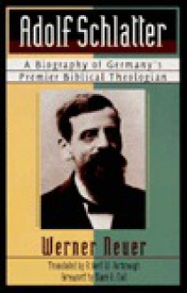 Adolf Schlatter: A Biography of Germany's Premier Biblical Theologian - Werner Neuer