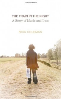 The Train in the Night: A Story of Music and Loss - Nick Coleman