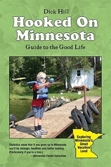 Hooked on Minnesota: Guide to the Good Life - Dick Hill