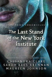 The Last Stand of the New York Institute - Cassandra Clare,Sarah Rees Brennan,Maureen Johnson