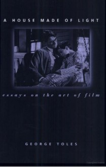 A House Made of Light: Essays on the Art of Film - George E. Toles