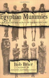 Egyptian Mummies: Unraveling the Secrets of an Ancient Art - Bob Brier