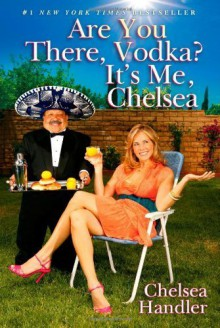 Are You There, Vodka? It's Me, Chelsea by Handler, Chelsea (2008) Hardcover - Chelsea Handler