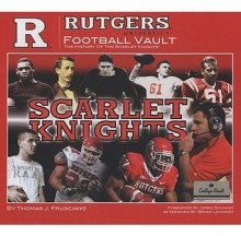 Rutgers University Football Vault: The History of the Scarlet Knights - Thomas Frusciano, Brian Leonard, Greg Schiano