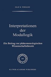 Interpretationen Der Modallogik: Ein Beitrag Zur PH Nomenologischen Wissenschaftstheorie - Olav K. Wiegand