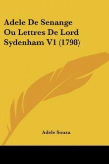 Adele de Senange Ou Lettres de Lord Sydenham V1 (1798) - Adele Souza
