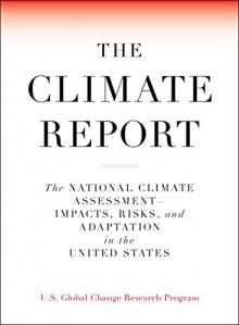 The Climate Report: The National Climate Assessment Impacts, Risks, and Adaptation in the United States - 'U.S. Global Change Research Program'