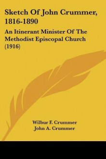 Sketch of John Crummer, 1816-1890: An Itinerant Minister of the Methodist Episcopal Church (1916) - Wilbur F. Crummer, John A. Crummer