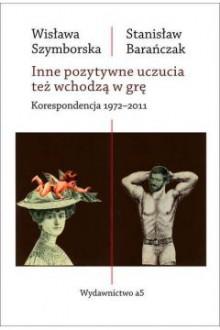 Inne pozytywne uczucia też wchodzą w grę. Korespondencja 1972-2011 - Wisława Szymborska,Stanisław Barańczak