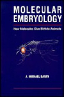Molecular Embryology: How Molecules Give Birth to Animals - J. Michael Barry, J. Barry Michael
