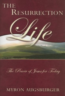 The Resurrection Life: The Power of Jesus for Today - Myron Augsburger