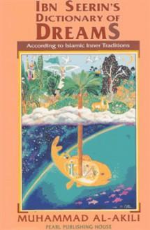 Ibn Seerin's Dictionary of Dreams: According to Islamic Inner Traditions - Muhammad M. Al-Akili, Muhammad Ibn Seerin