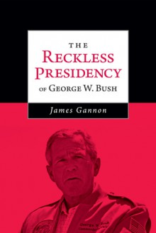 The Reckless Presidency of George W. Bush - James Gannon