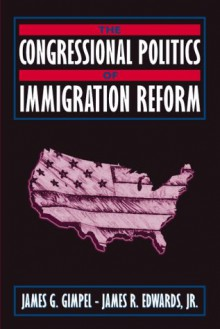 The Congressional Politics of Immigration Reform - James G. Gimpel, James R. Edwards