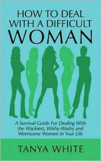 How to Deal with a Difficult Woman: A Survival Guide for Dealing with the Wackiest, Wishy-Washy and Worrisome Women in Your Life - Tanya White